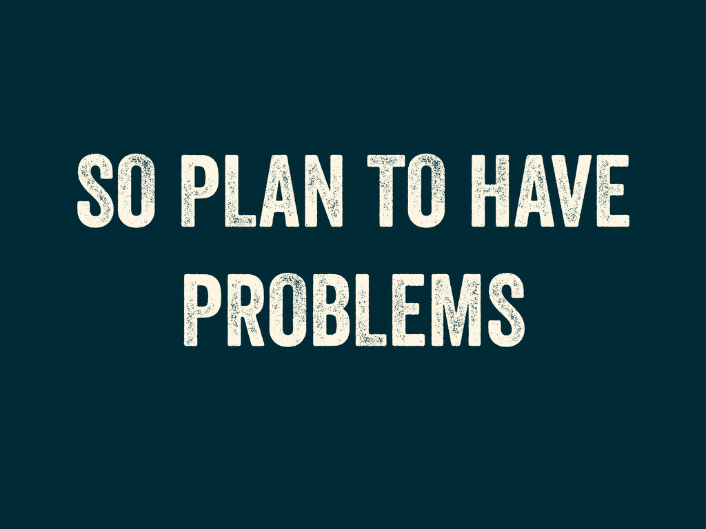 SO PLAN TO HAVE PROBLEMS
