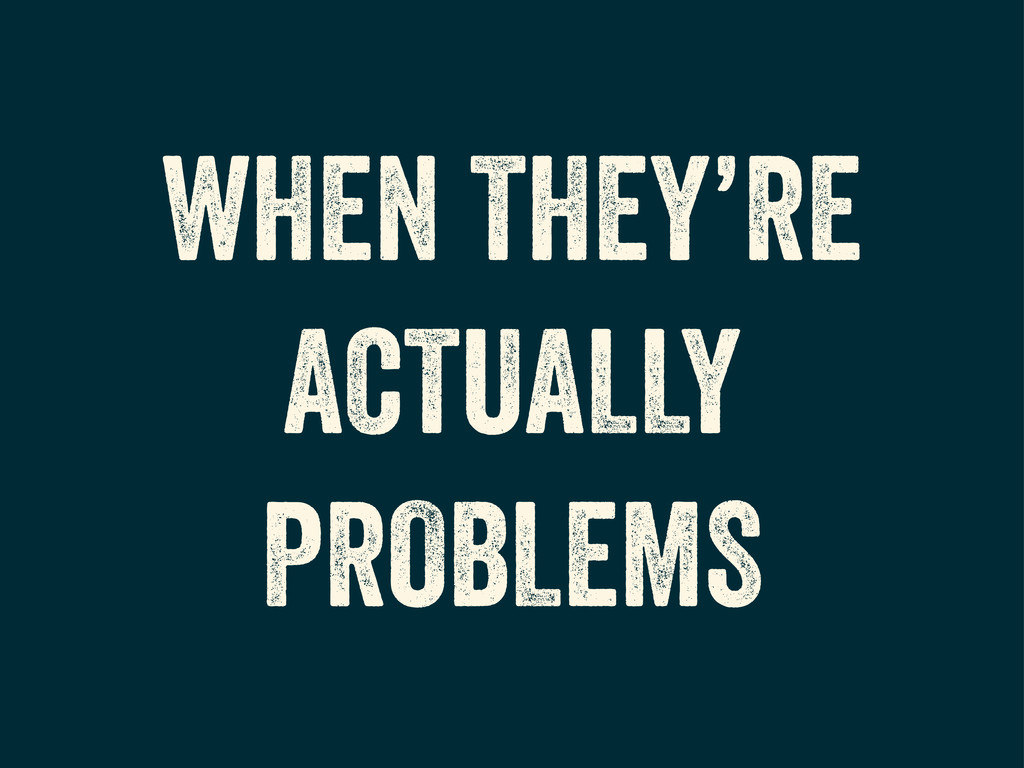 WHEN THEY'RE ACTUALLY PROBLEMS