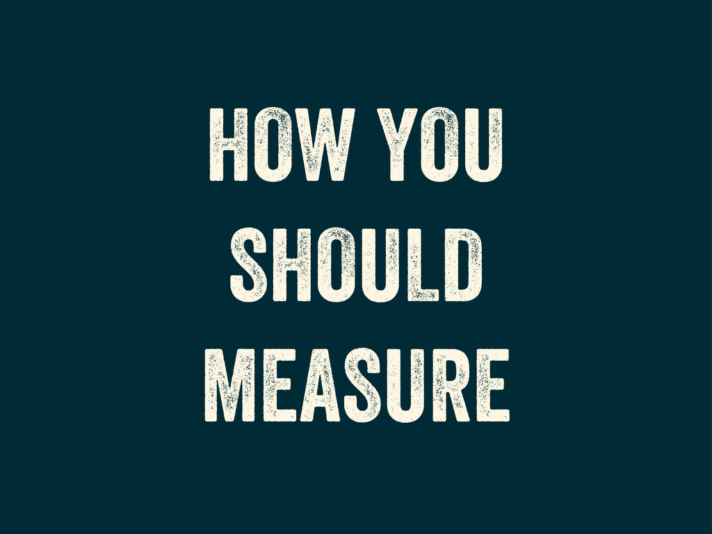 HOW YOU SHOULD MEASURE