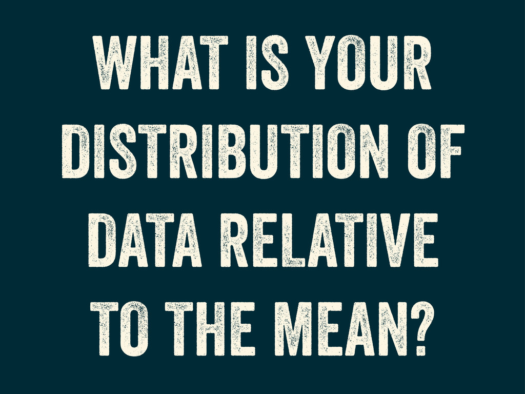WHAT IS YOUR DISTRIBUTION OF DATA RELATIVE TO T...