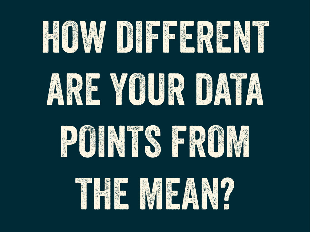 HOW DIFFERENT ARE YOUR DATA POINTS FROM THE MEA...