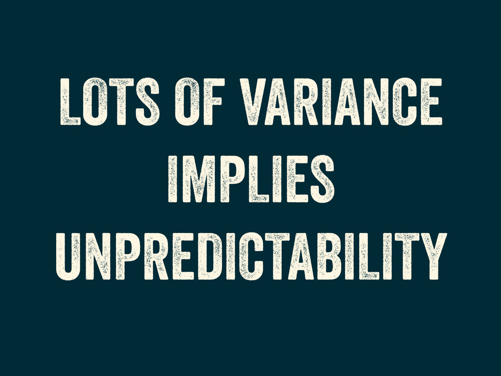 LOTS OF VARIANCE IMPLIES UNPREDICTABILITY