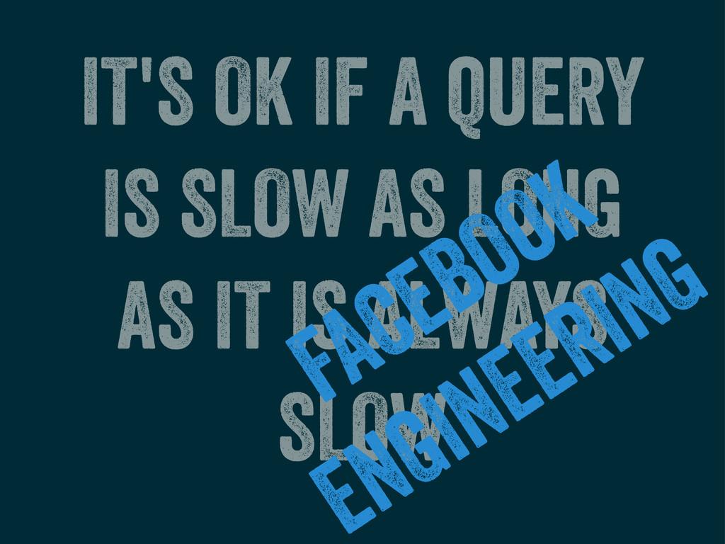 IT'S OK IF A QUERY IS SLOW AS LONG AS IT IS ALW...