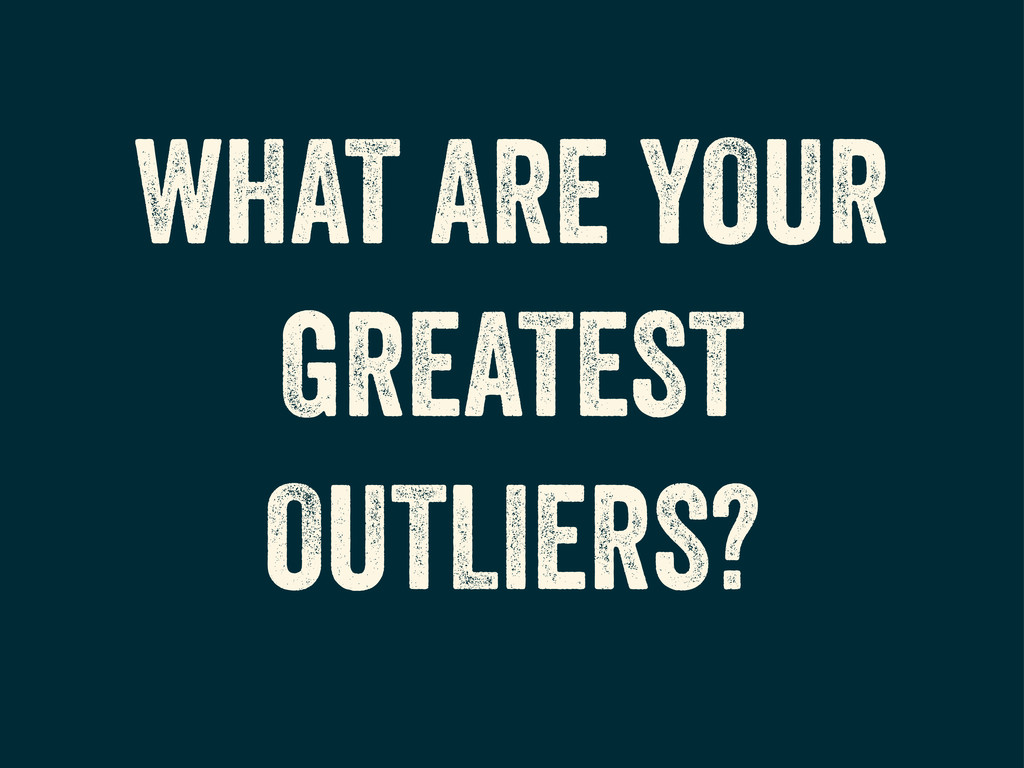 WHAT ARE YOUR GREATEST OUTLIERS?