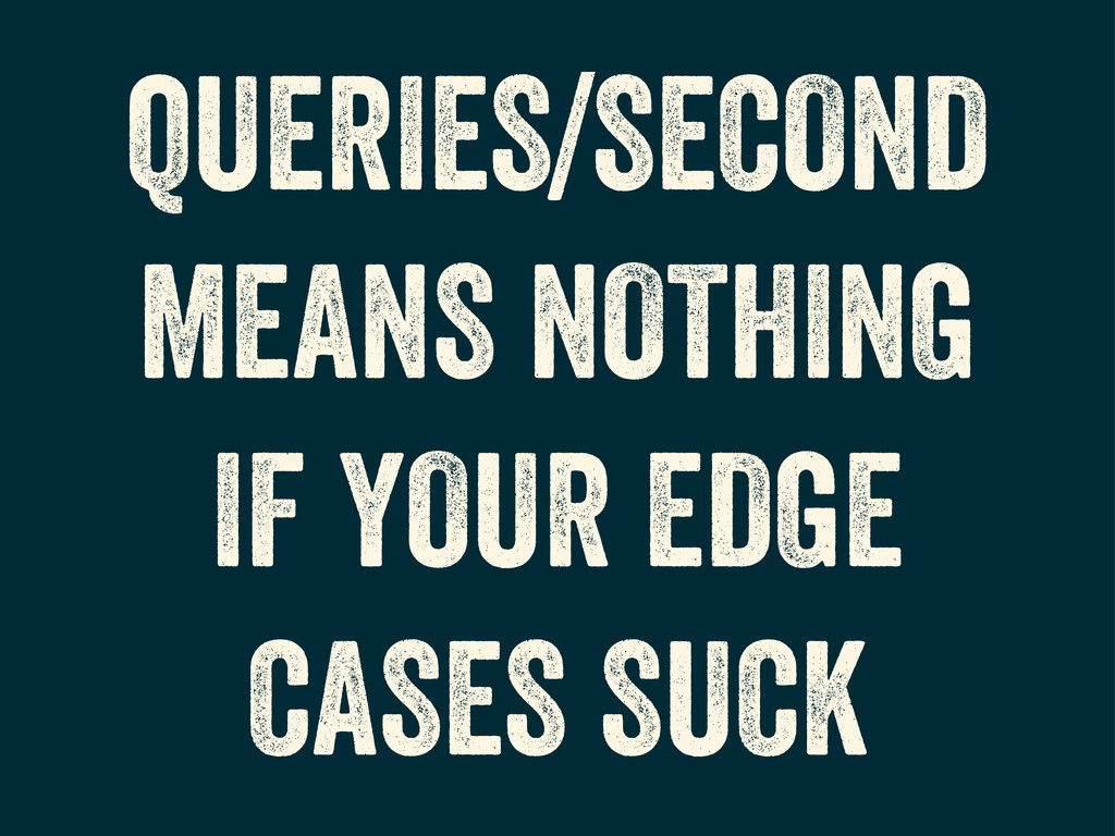 QUERIES/SECOND MEANS NOTHING IF YOUR EDGE CASES...