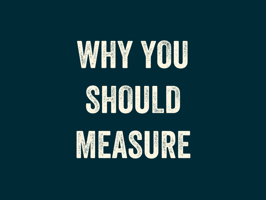 WHY YOU SHOULD MEASURE