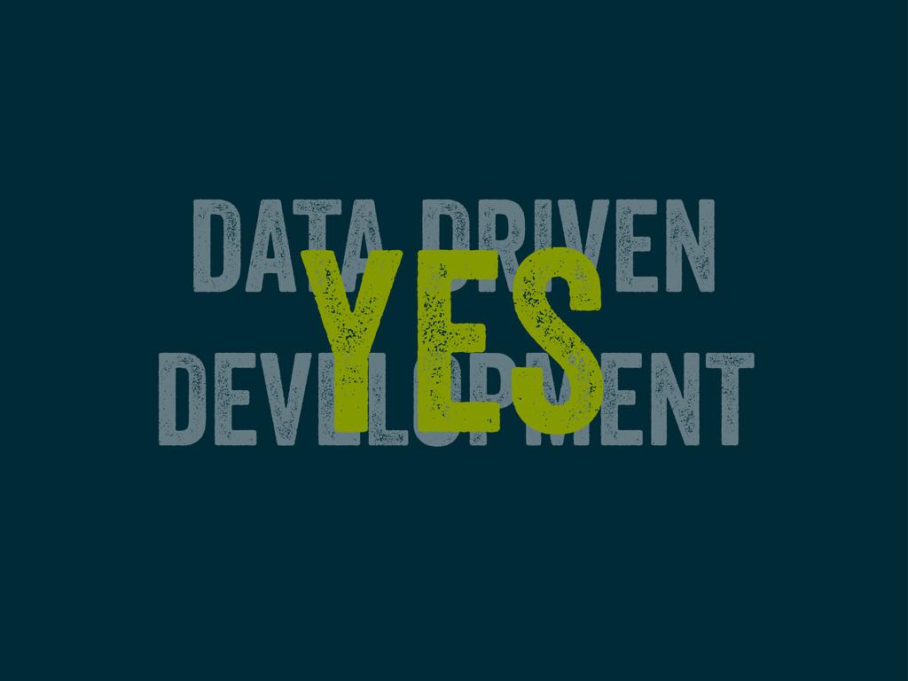 DATA DRIVEN DEVELOPMENT YES