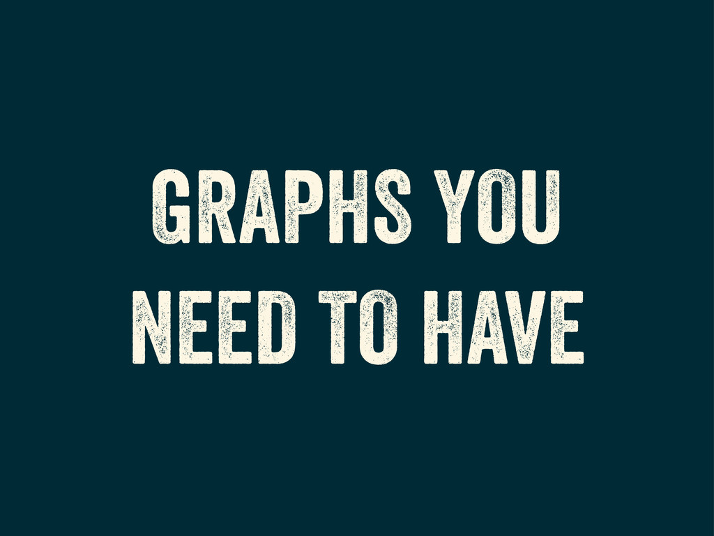 GRAPHS YOU NEED TO HAVE