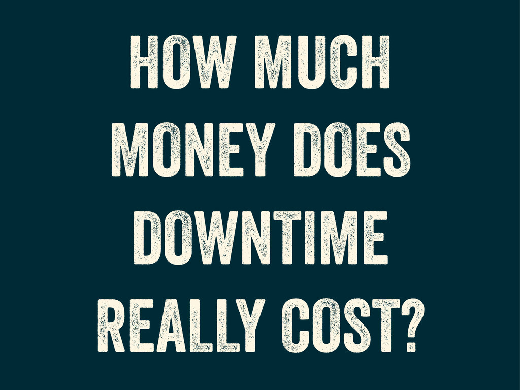 HOW MUCH MONEY DOES DOWNTIME REALLY COST?