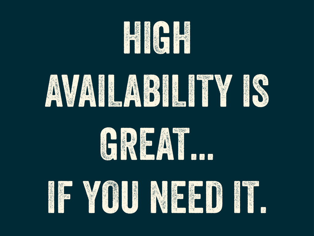 HIGH AVAILABILITY IS GREAT... IF YOU NEED IT.