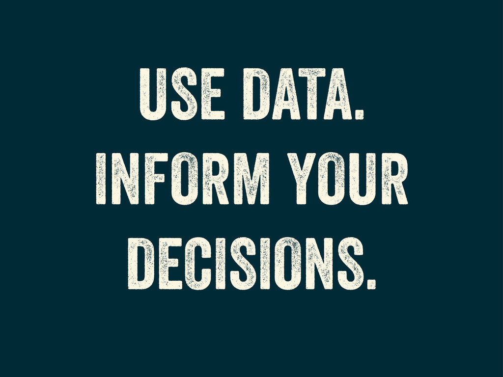 USE DATA. INFORM YOUR DECISIONS.