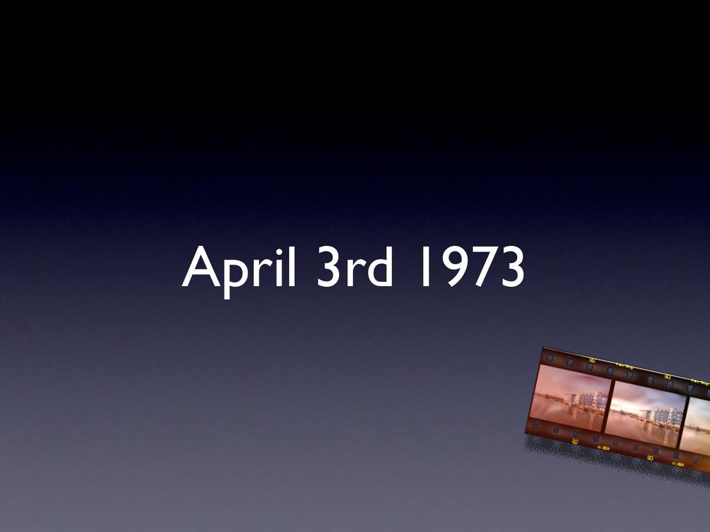 April 3rd 1973