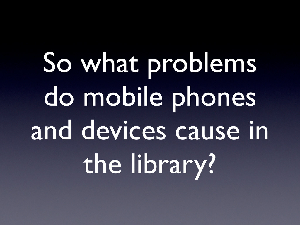 So what problems do mobile phones and devices c...