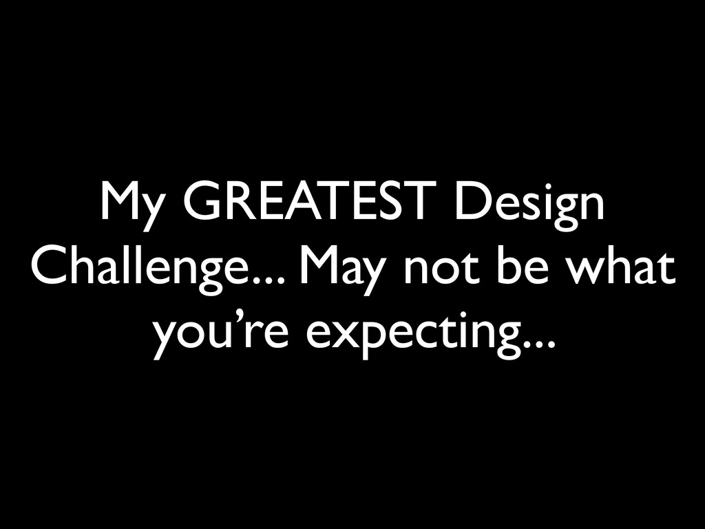 My GREATEST Design Challenge... May not be what...