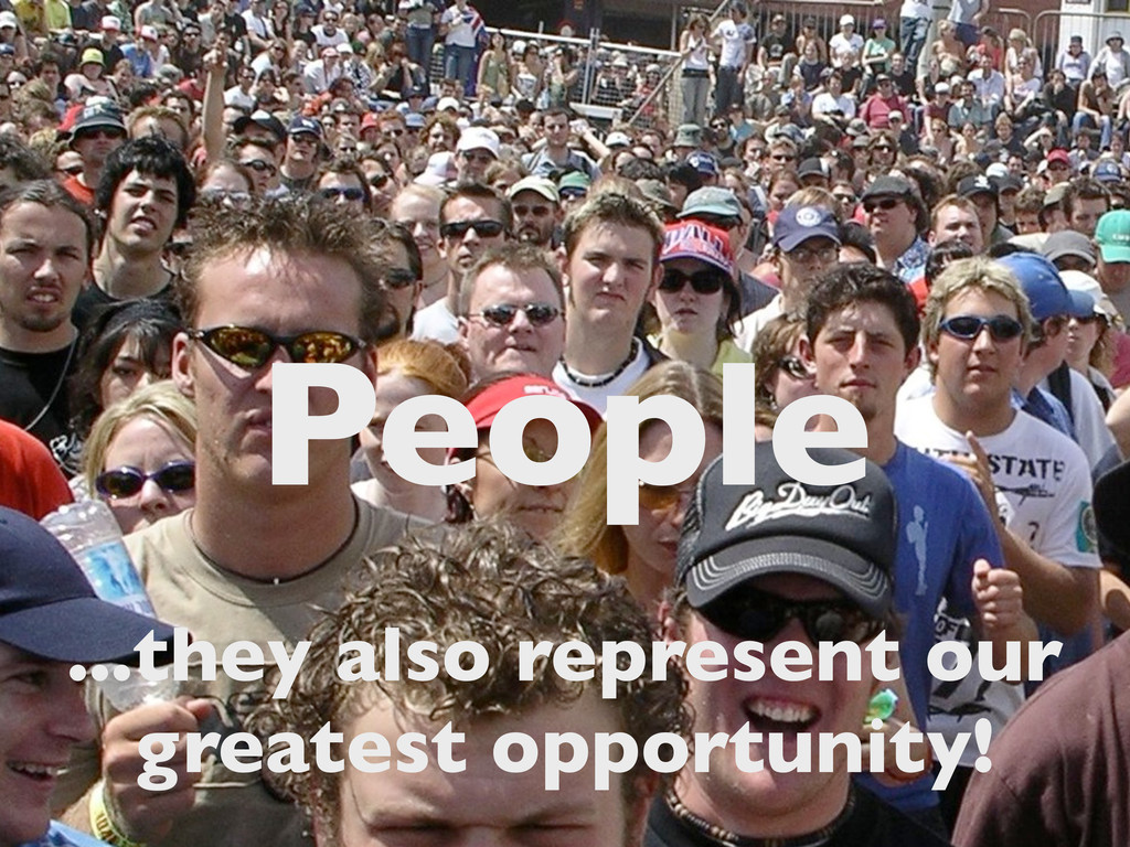 People ...they also represent our greatest oppo...