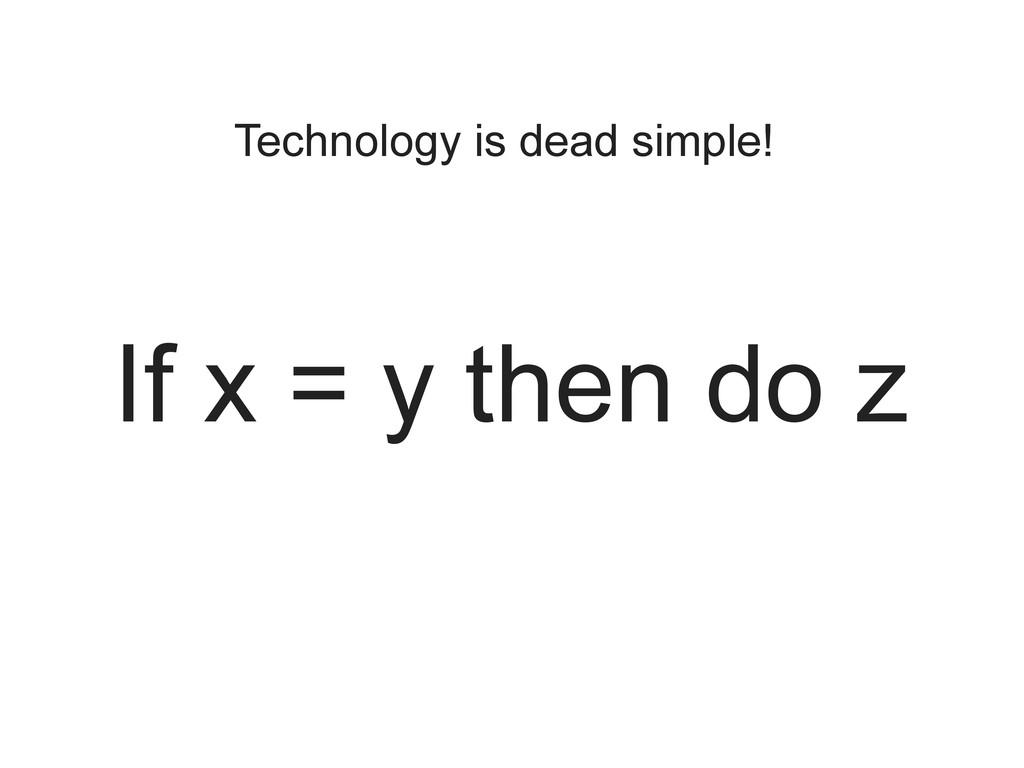 Technology is dead simple! If x = y then do z