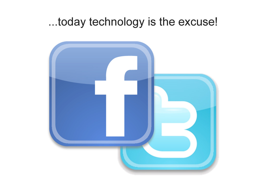 ...today technology is the excuse!