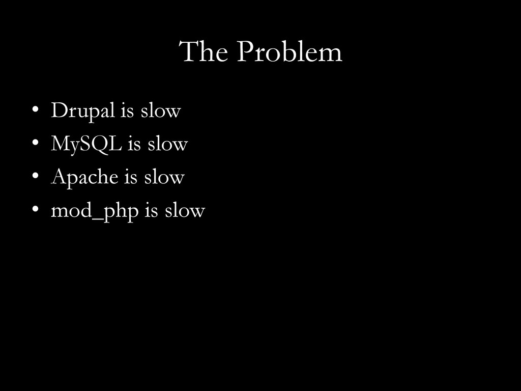 The Problem •  Drupal is slow •  MySQL is slow ...