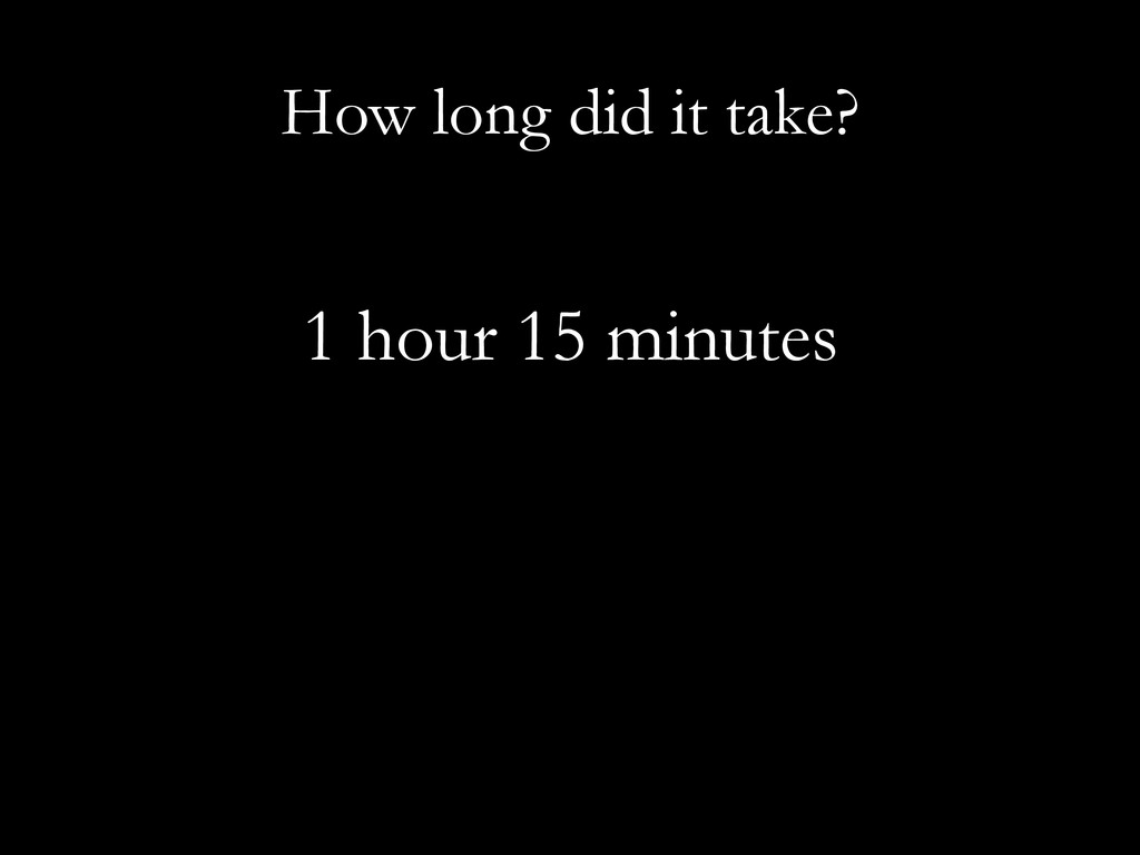 How long did it take? 1 hour 15 minutes