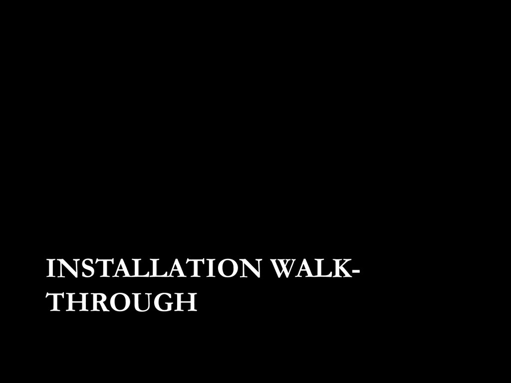 INSTALLATION WALK- THROUGH