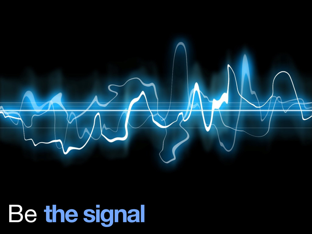 Be the signal