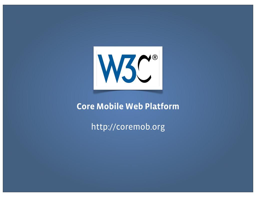 Core Mobile Web Platform http://coremob.org