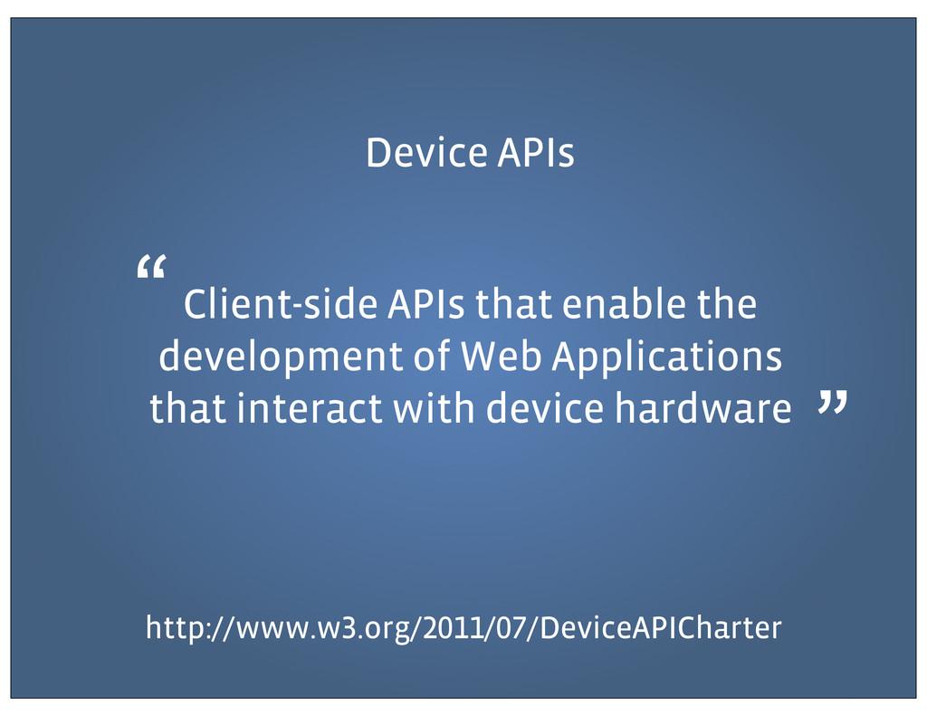 Device APIs Client-side APIs that enable the de...