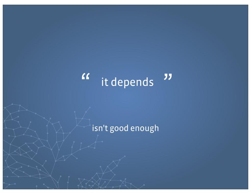 "it depends "" "" isn't good enough"