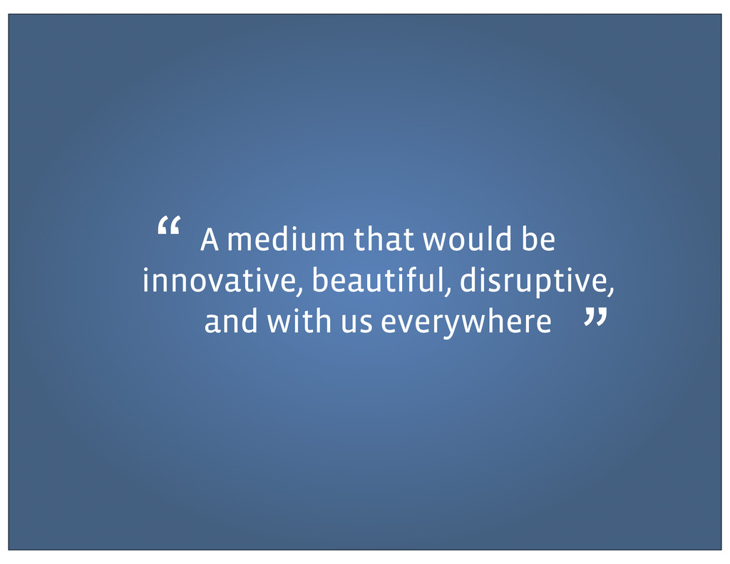 A medium that would be innovative, beautiful, d...