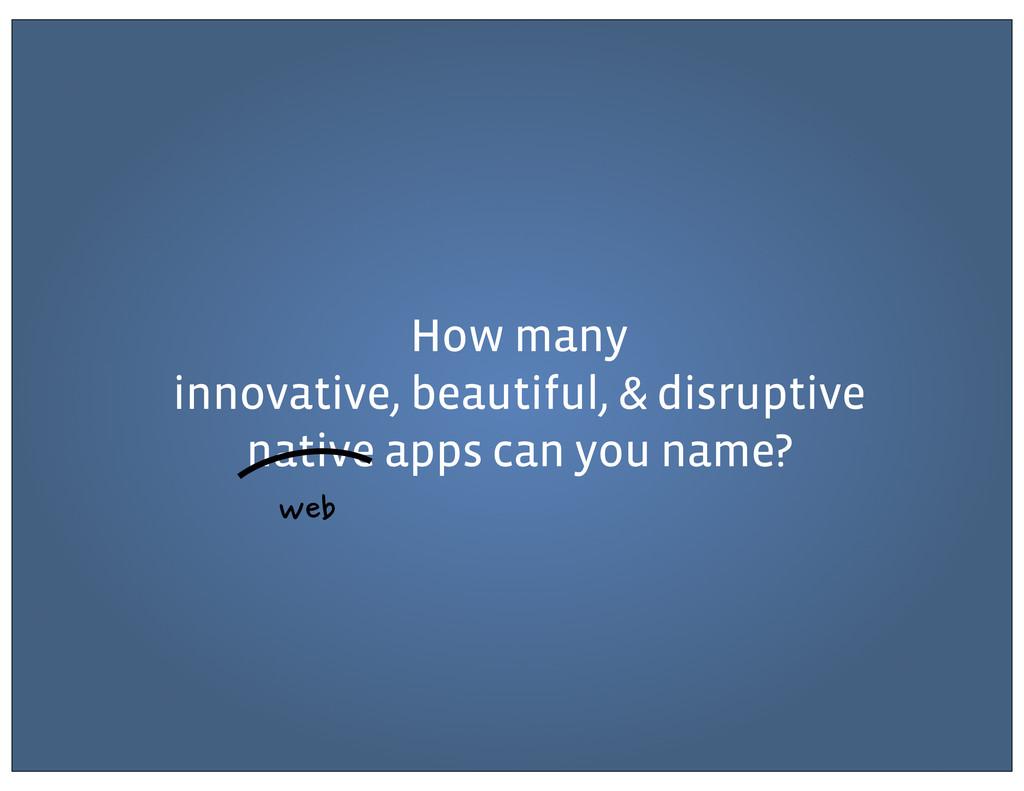 How many innovative, beautiful, & disruptive na...