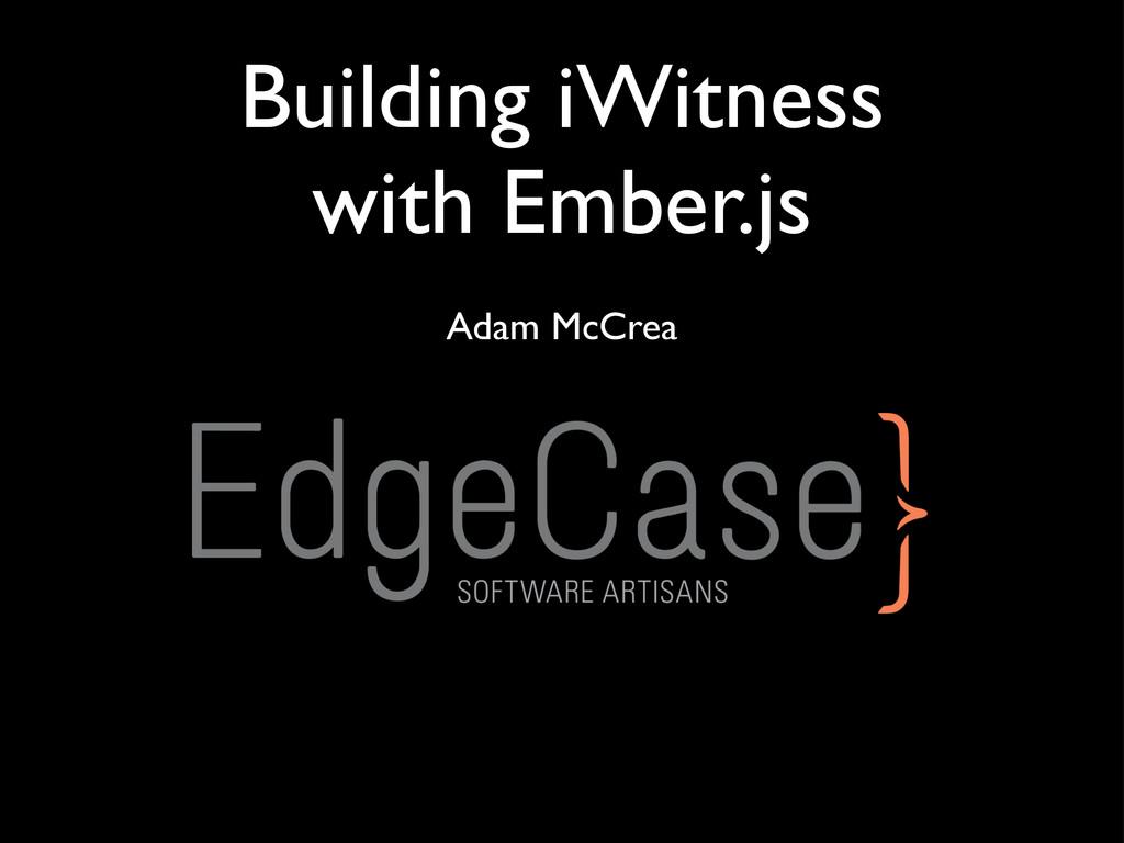 Building iWitness with Ember.js Adam McCrea