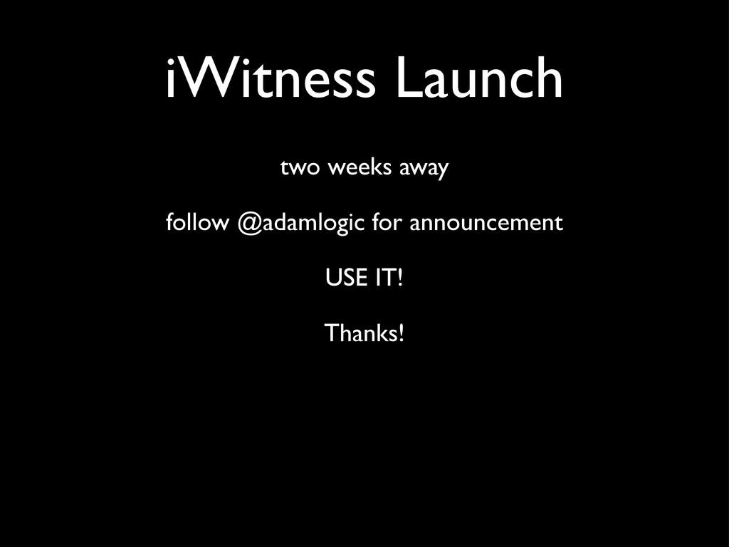 iWitness Launch two weeks away follow @adamlogi...