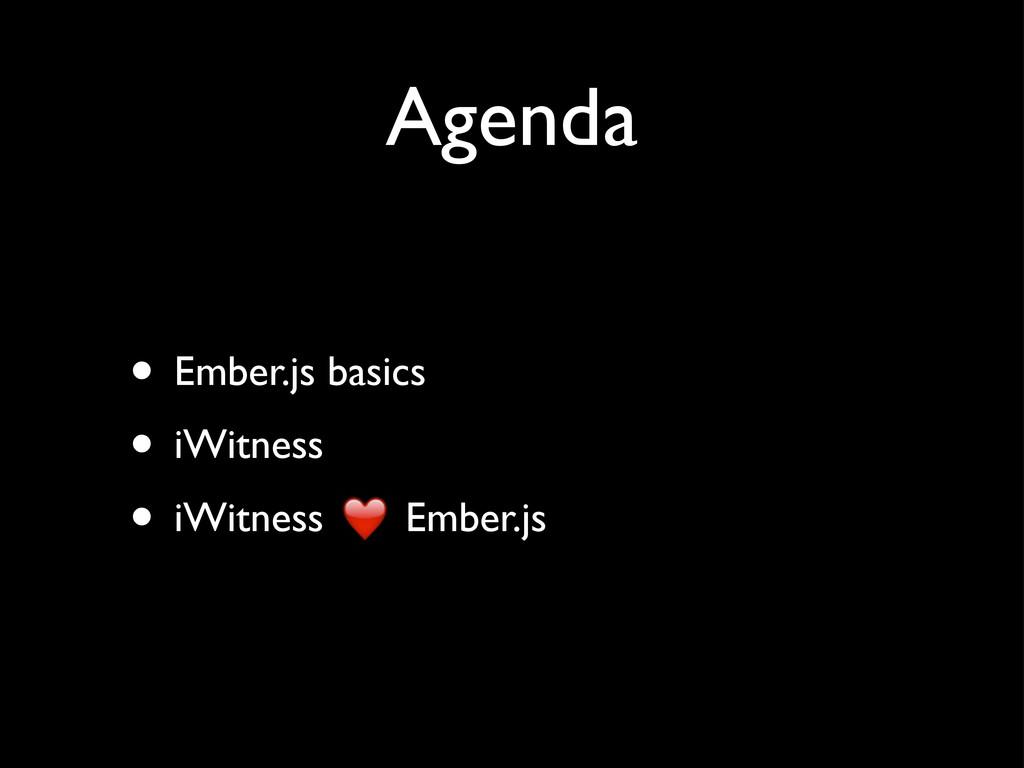 Agenda • Ember.js basics • iWitness • iWitness ...