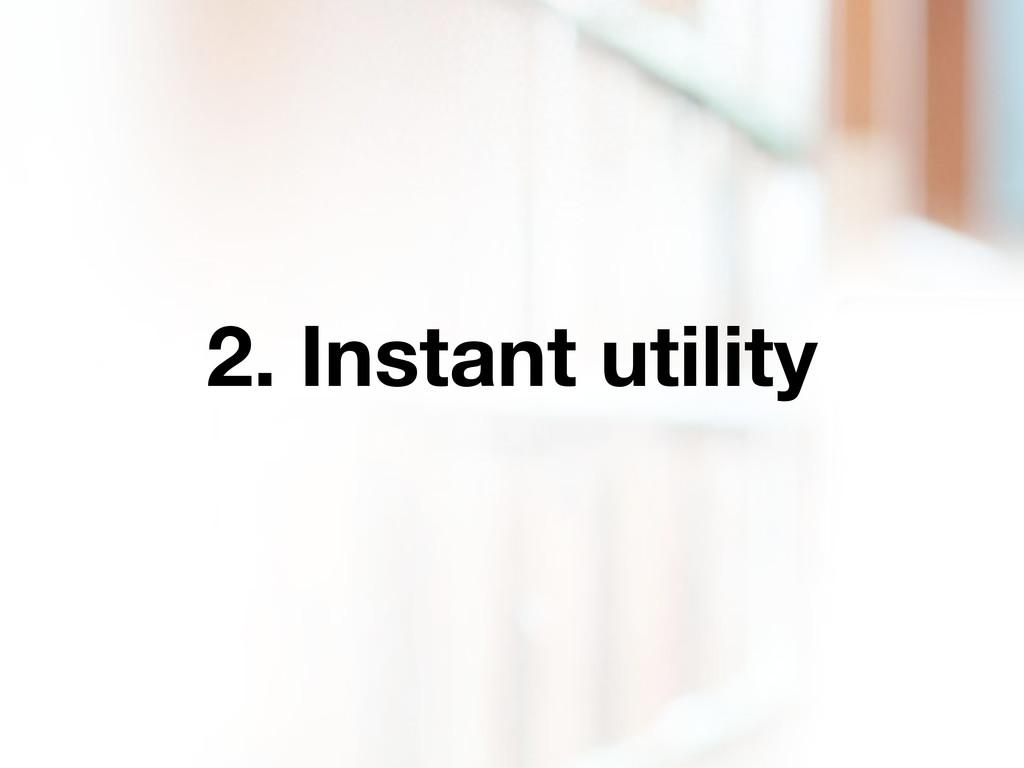 2. Instant utility