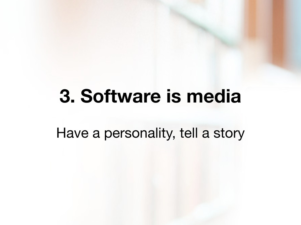 3. Software is media Have a personality, tell a...
