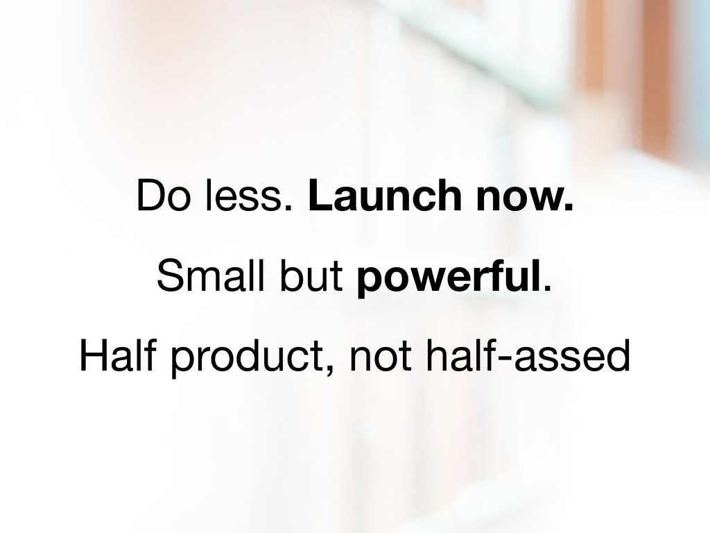 Do less. Launch now. Small but powerful. Half p...