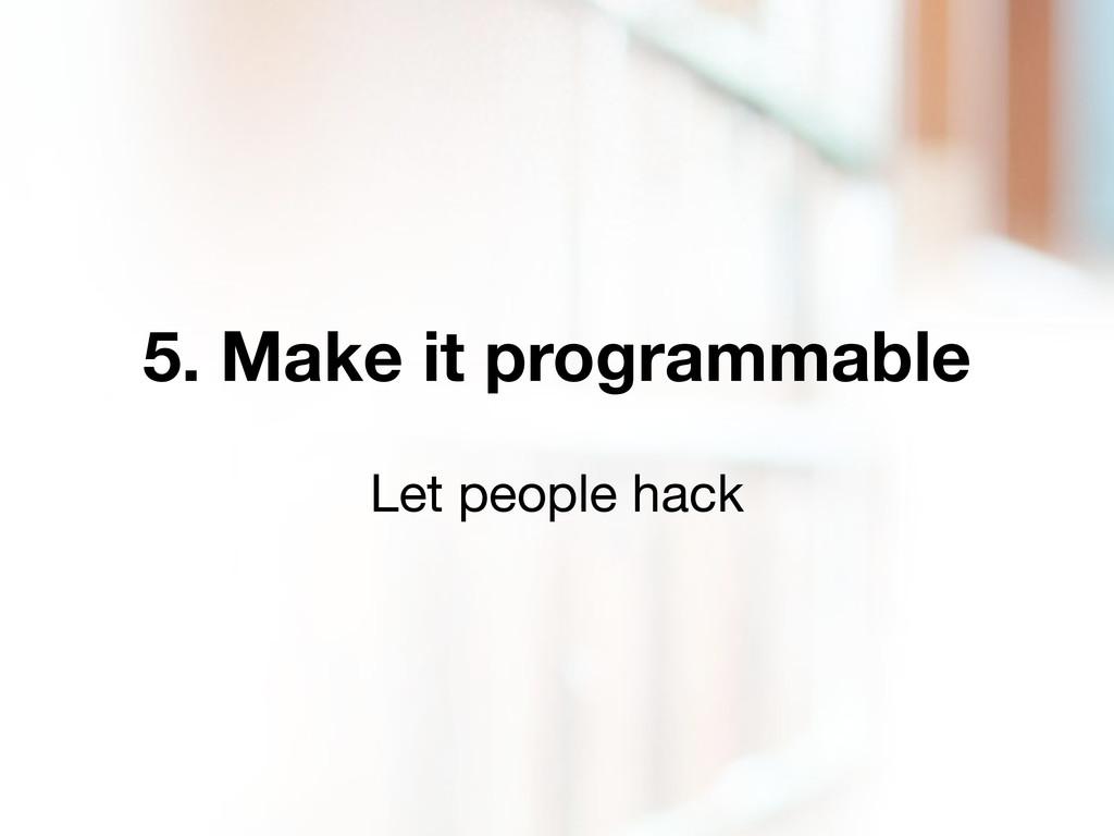5. Make it programmable Let people hack