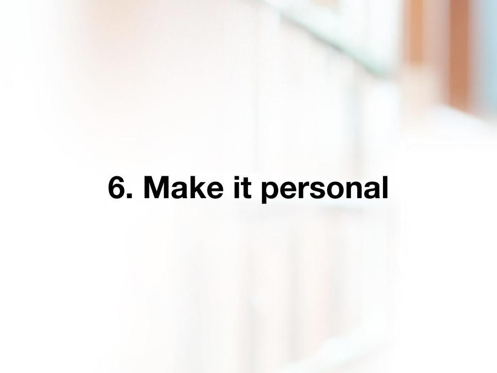 6. Make it personal