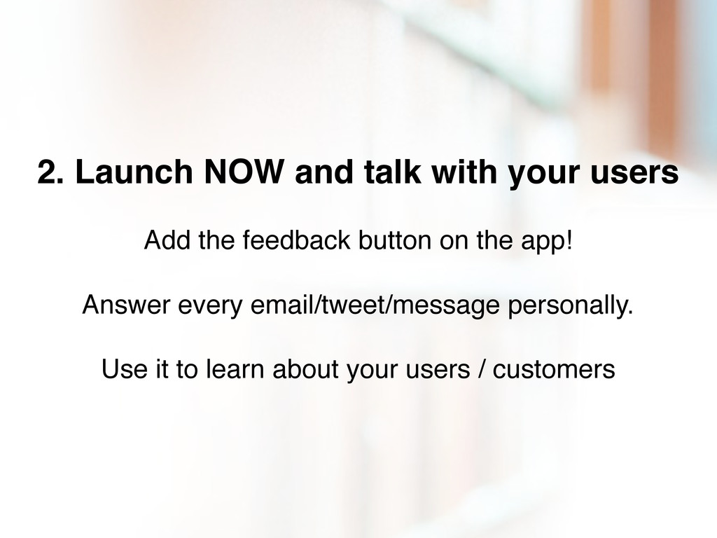 2. Launch NOW and talk with your users Add the ...