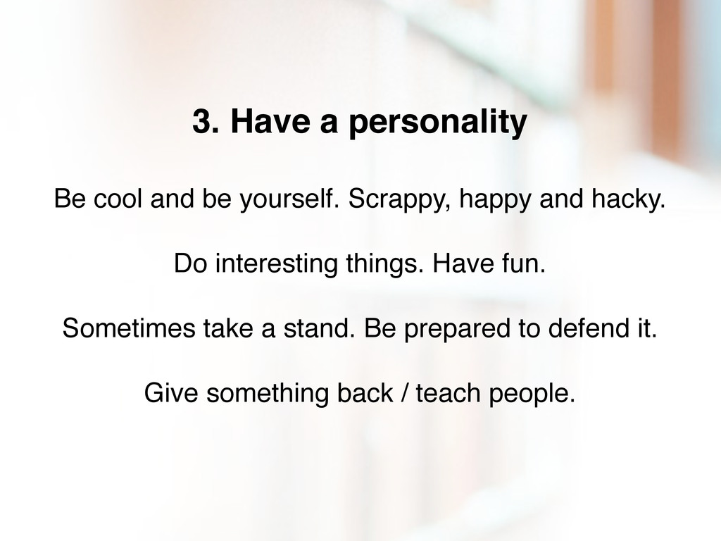 3. Have a personality Be cool and be yourself. ...