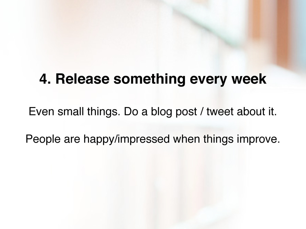 4. Release something every week Even small thin...