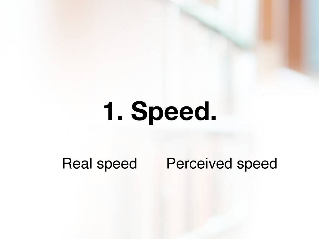 1. Speed. Real speed Perceived speed