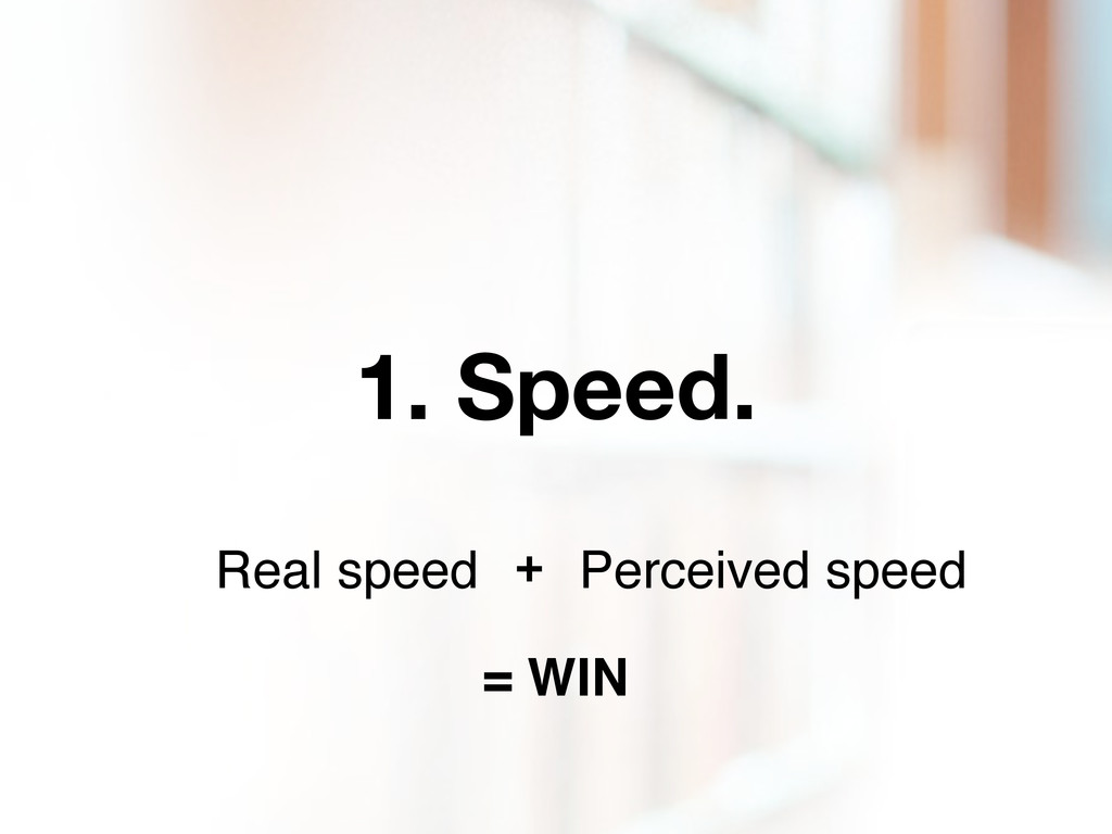 1. Speed. Real speed Perceived speed + = WIN