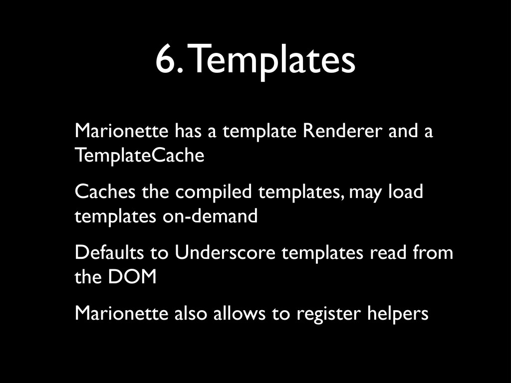 6. Templates Marionette has a template Renderer...