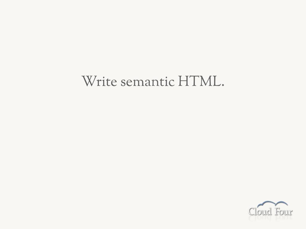 Write semantic HTML.
