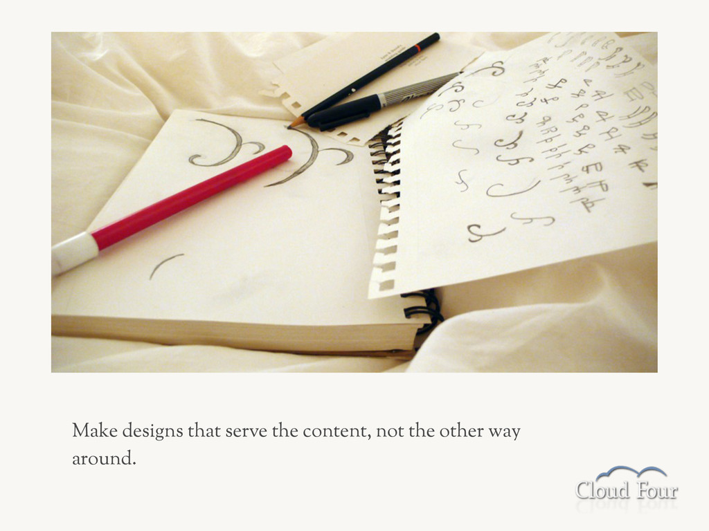 Make designs that serve the content, not the ot...
