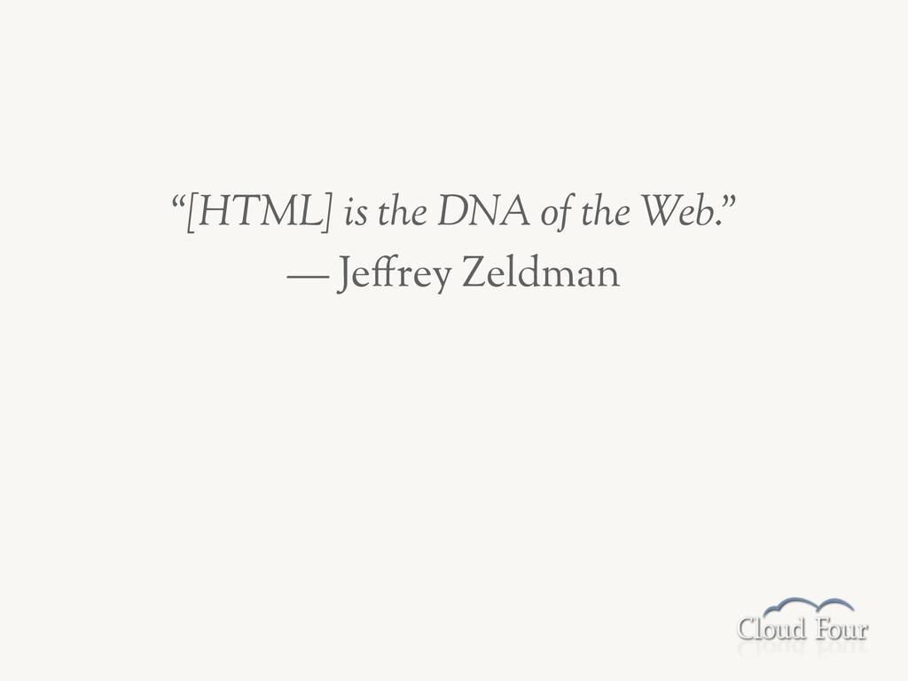 """[HTML] is the DNA of the Web."" — Je,rey Zeldman"