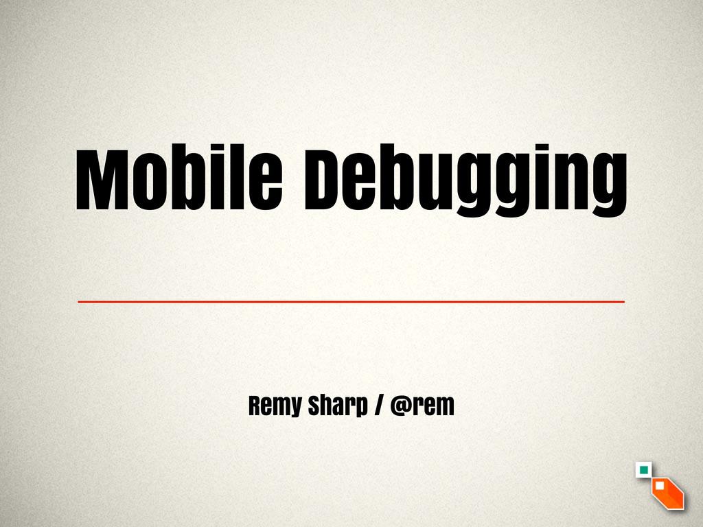Mobile Debugging Remy Sharp / @rem