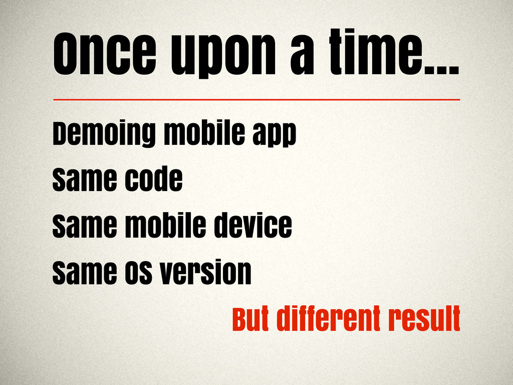 Once upon a time... Demoing mobile app Same cod...