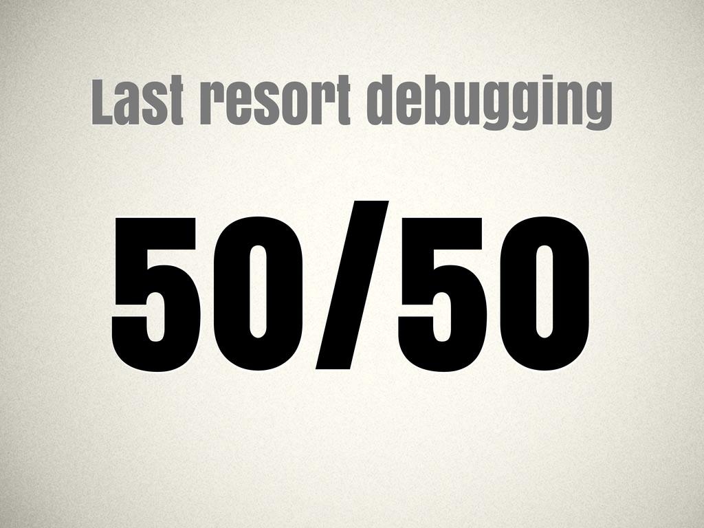 Last resort debugging 50/50